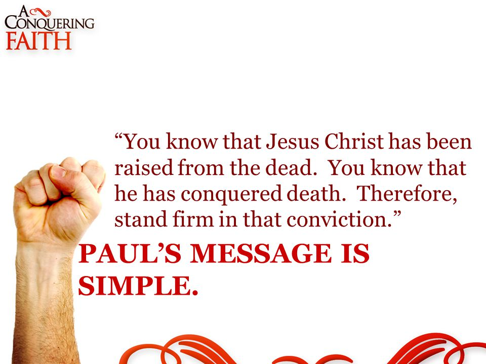 PAUL'S MESSAGE IS SIMPLE. You know that Jesus Christ has been raised from the dead.