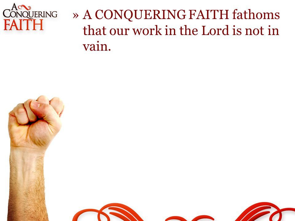 »A CONQUERING FAITH fathoms that our work in the Lord is not in vain.