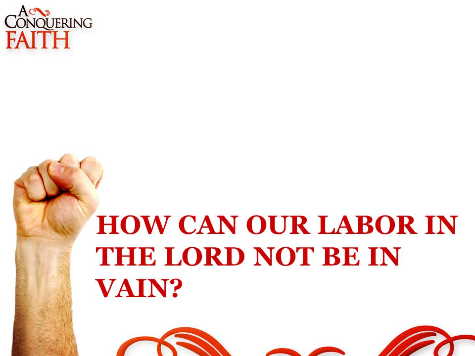 HOW CAN OUR LABOR IN THE LORD NOT BE IN VAIN
