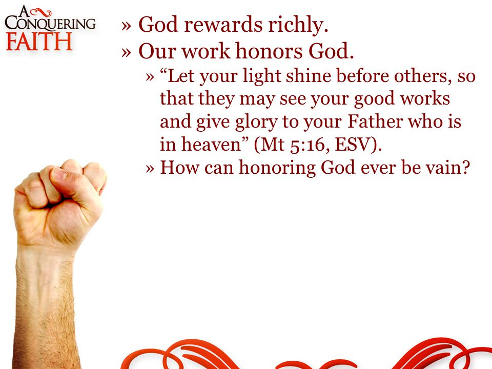 »God rewards richly. »Our work honors God.