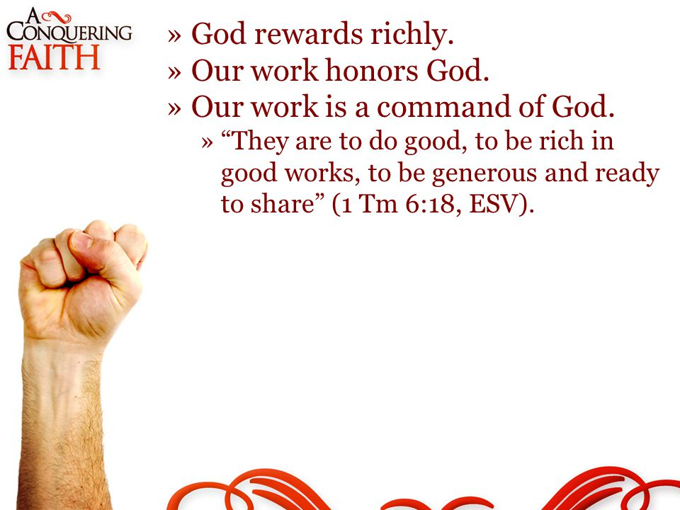 »God rewards richly. »Our work honors God. »Our work is a command of God.