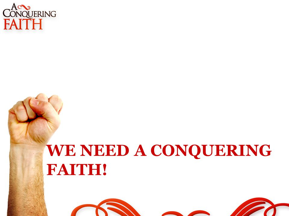 WE NEED A CONQUERING FAITH!