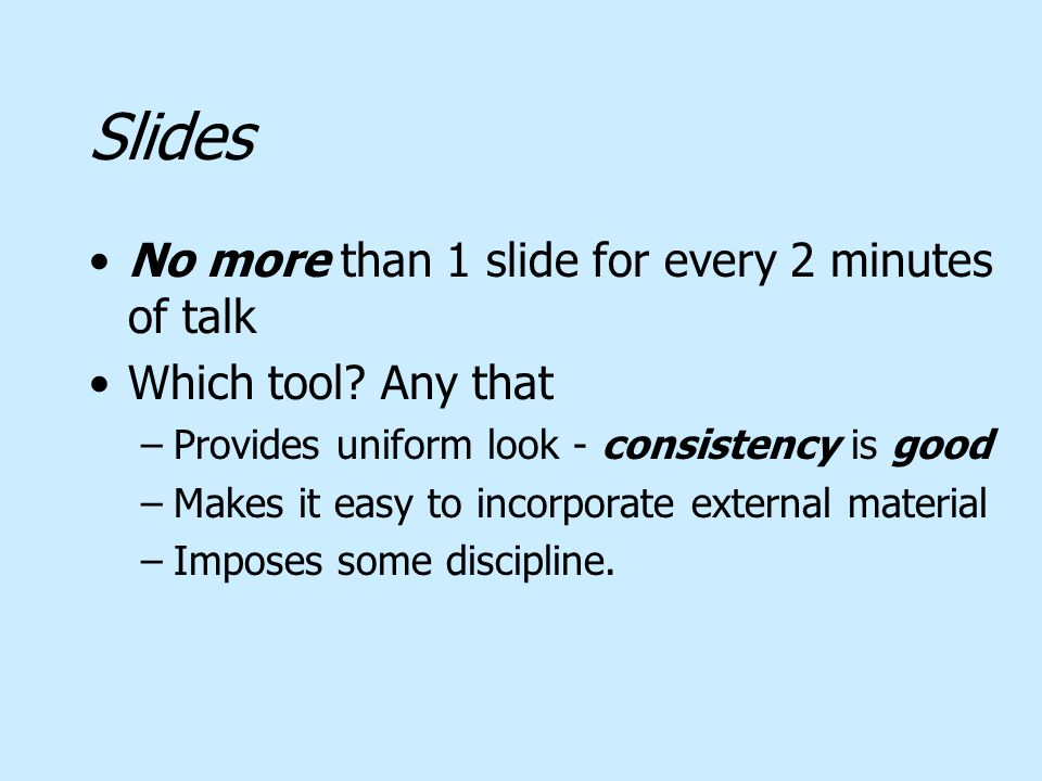Slides No more than 1 slide for every 2 minutes of talk Which tool? Any that –Provides uniform look - consistency is good –Makes it easy to incorporat