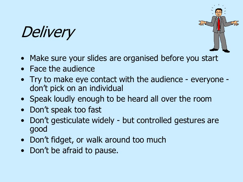 Delivery Make sure your slides are organised before you start Face the audience Try to make eye contact with the audience - everyone - don't pick on a