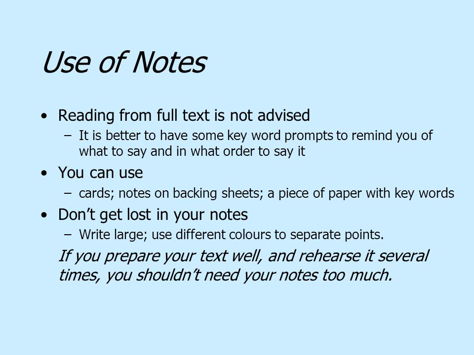 Use of Notes Reading from full text is not advised –It is better to have some key word prompts to remind you of what to say and in what order to say i