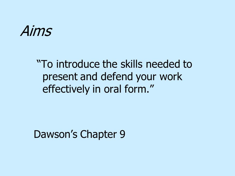 Aims To introduce the skills needed to present and defend your work effectively in oral form. Dawson's Chapter 9