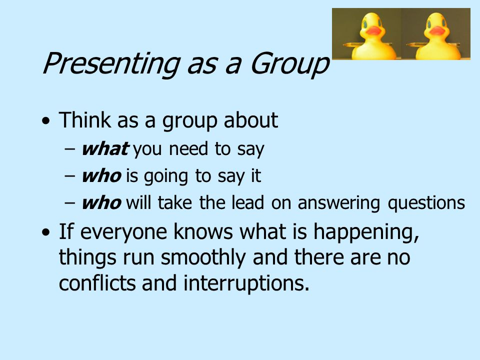 Presenting as a Group Think as a group about –what you need to say –who is going to say it –who will take the lead on answering questions If everyone knows what is happening, things run smoothly and there are no conflicts and interruptions.