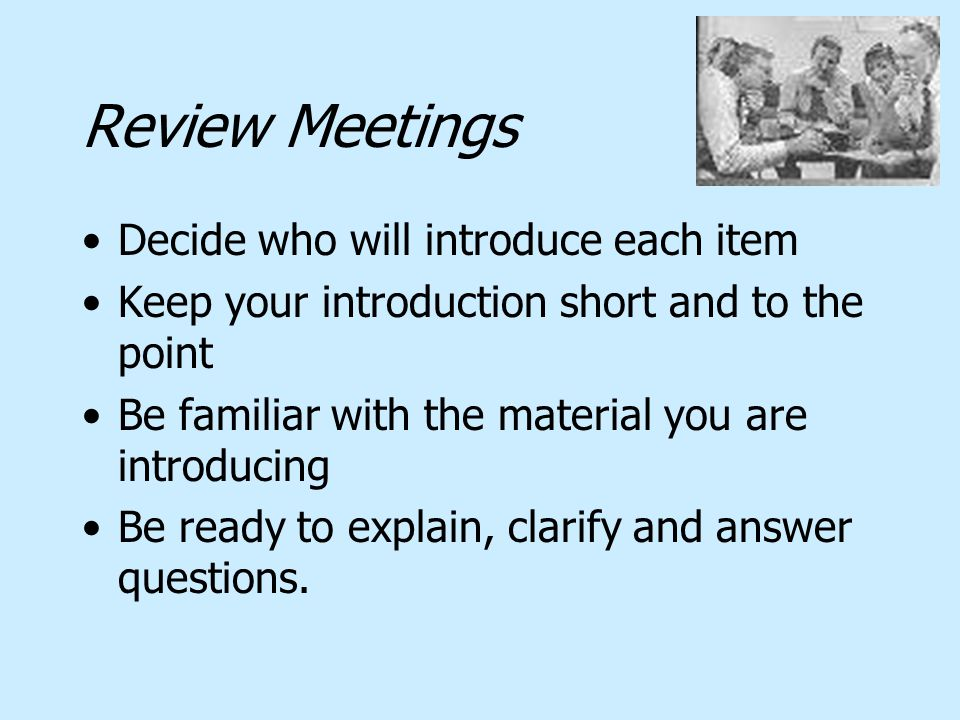Review Meetings Decide who will introduce each item Keep your introduction short and to the point Be familiar with the material you are introducing Be ready to explain, clarify and answer questions.