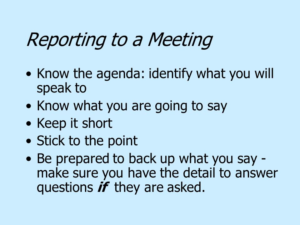 Reporting to a Meeting Know the agenda: identify what you will speak to Know what you are going to say Keep it short Stick to the point Be prepared to back up what you say - make sure you have the detail to answer questions if they are asked.