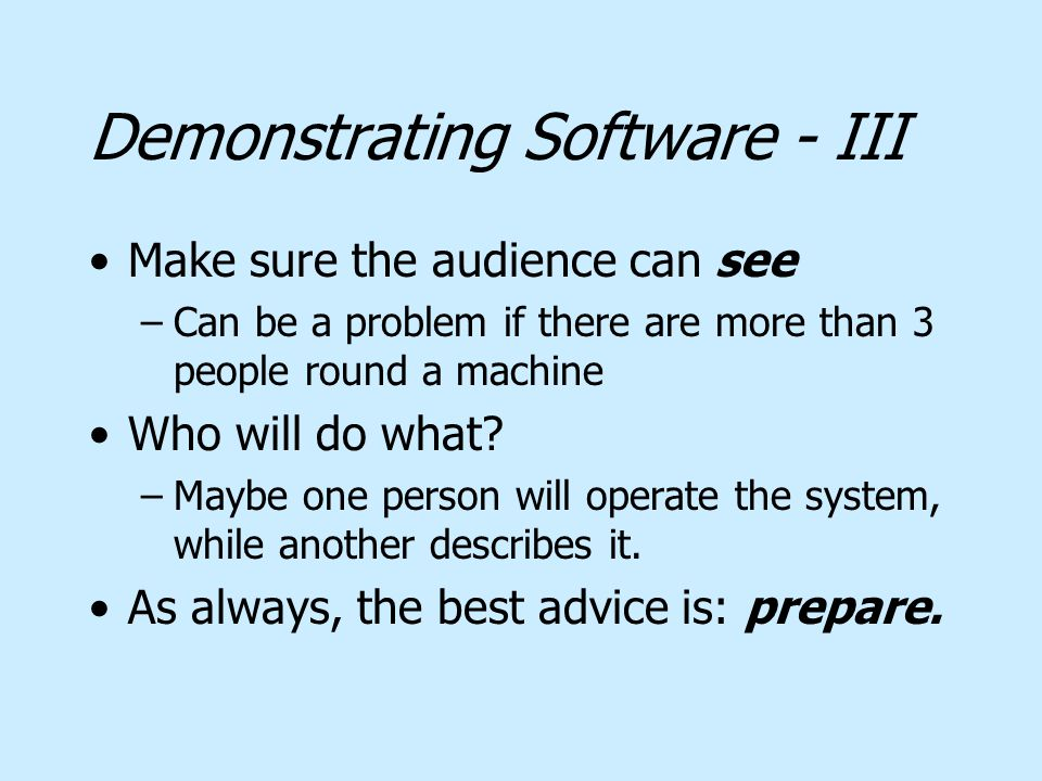 Demonstrating Software - III Make sure the audience can see –Can be a problem if there are more than 3 people round a machine Who will do what.