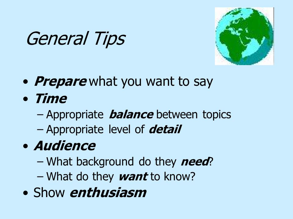General Tips Prepare what you want to say Time –Appropriate balance between topics –Appropriate level of detail Audience –What background do they need.