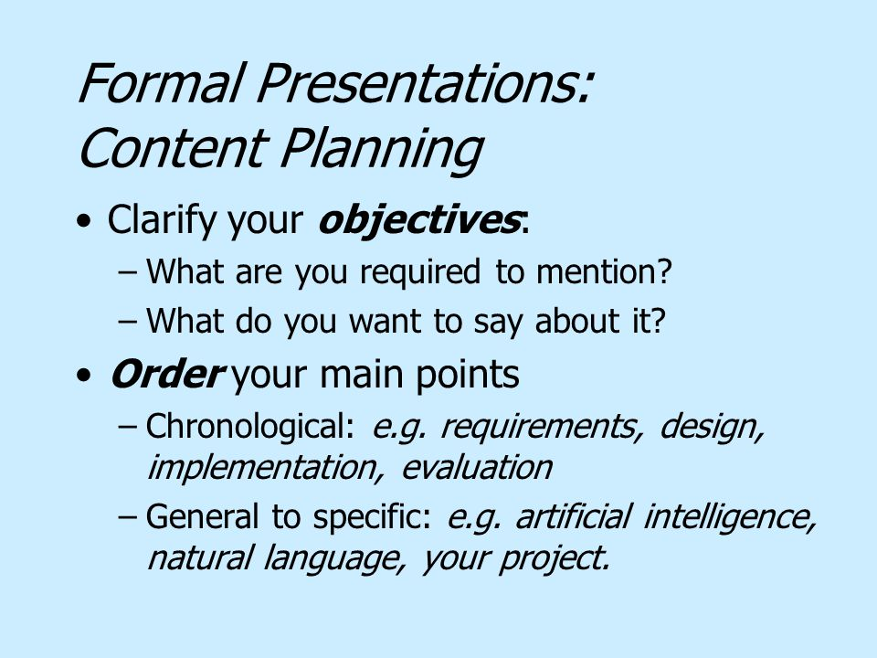 Formal Presentations: Content Planning Clarify your objectives: –What are you required to mention? –What do you want to say about it? Order your main