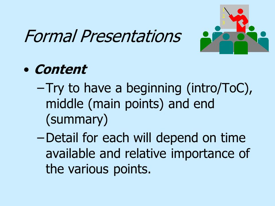 Formal Presentations Content –Try to have a beginning (intro/ToC), middle (main points) and end (summary) –Detail for each will depend on time availab