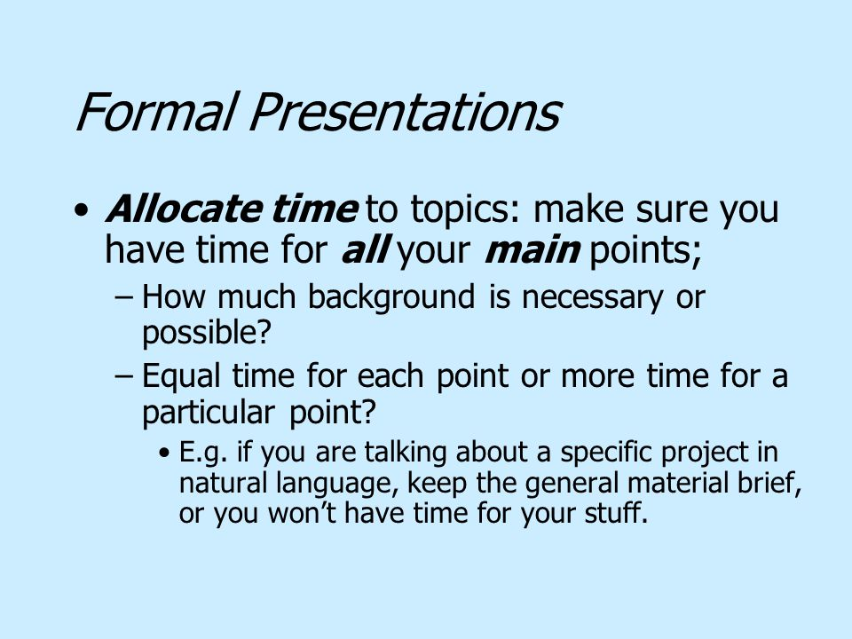 Formal Presentations Allocate time to topics: make sure you have time for all your main points; –How much background is necessary or possible? –Equal