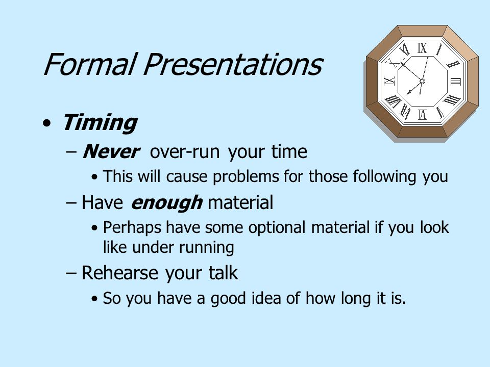 Formal Presentations Timing –Never over-run your time This will cause problems for those following you –Have enough material Perhaps have some optiona