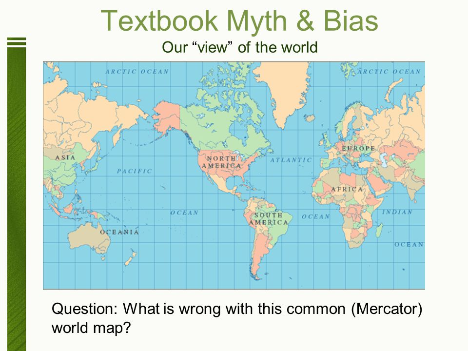 "Textbook Myth & Bias Our ""view"" of the world Question: What is wrong with this common (Mercator) world map?"