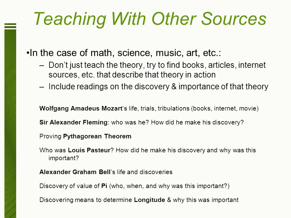 Teaching With Other Sources In the case of math, science, music, art, etc.: –Don't just teach the theory, try to find books, articles, internet source