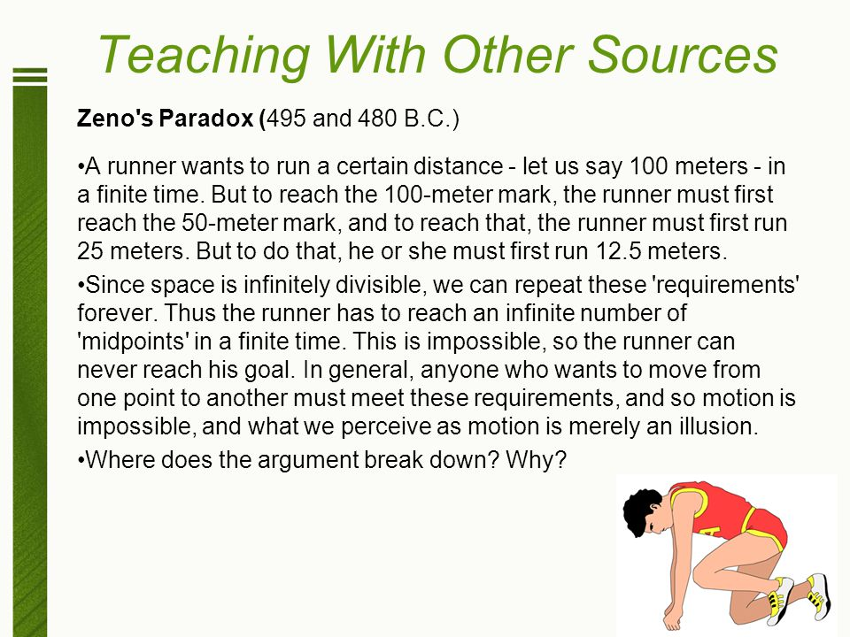 Teaching With Other Sources Zeno's Paradox (495 and 480 B.C.) A runner wants to run a certain distance - let us say 100 meters - in a finite time. But