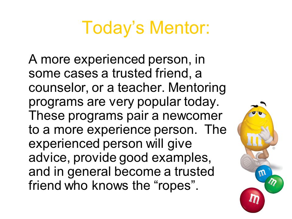 Famous Mentors Mentors of today help the less experienced person to build their career, gain education, and build networks.