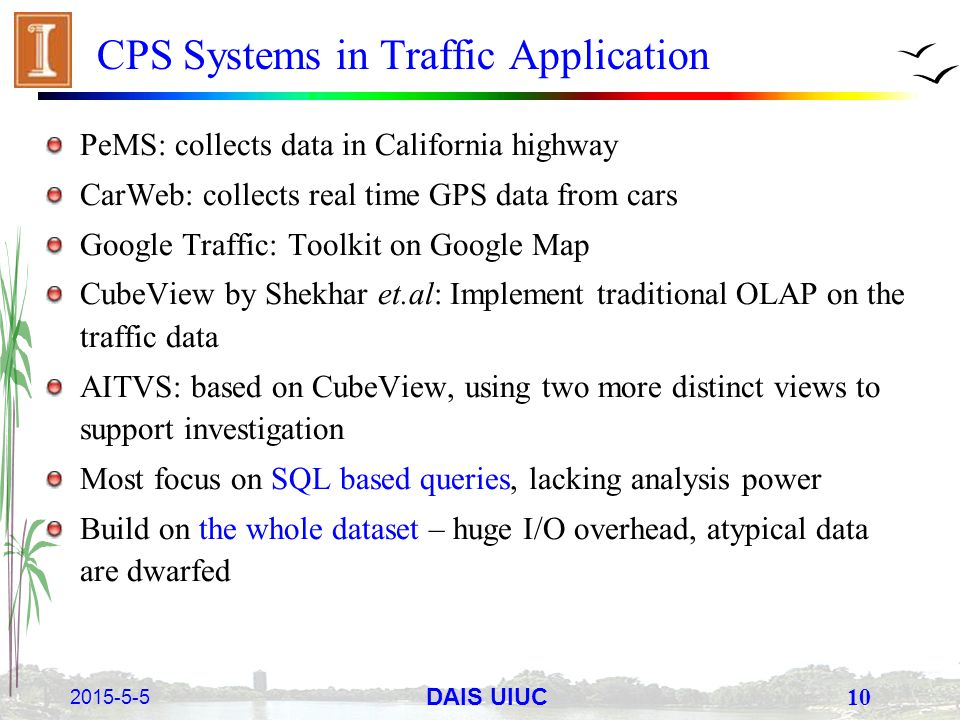 2015-5-5 10 DAIS UIUC CPS Systems in Traffic Application PeMS: collects data in California highway CarWeb: collects real time GPS data from cars Googl