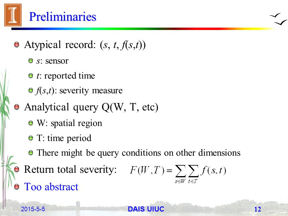 2015-5-5 12 DAIS UIUC Preliminaries Atypical record: (s, t, f(s,t)) s: sensor t: reported time f(s,t): severity measure Analytical query Q(W, T, etc)
