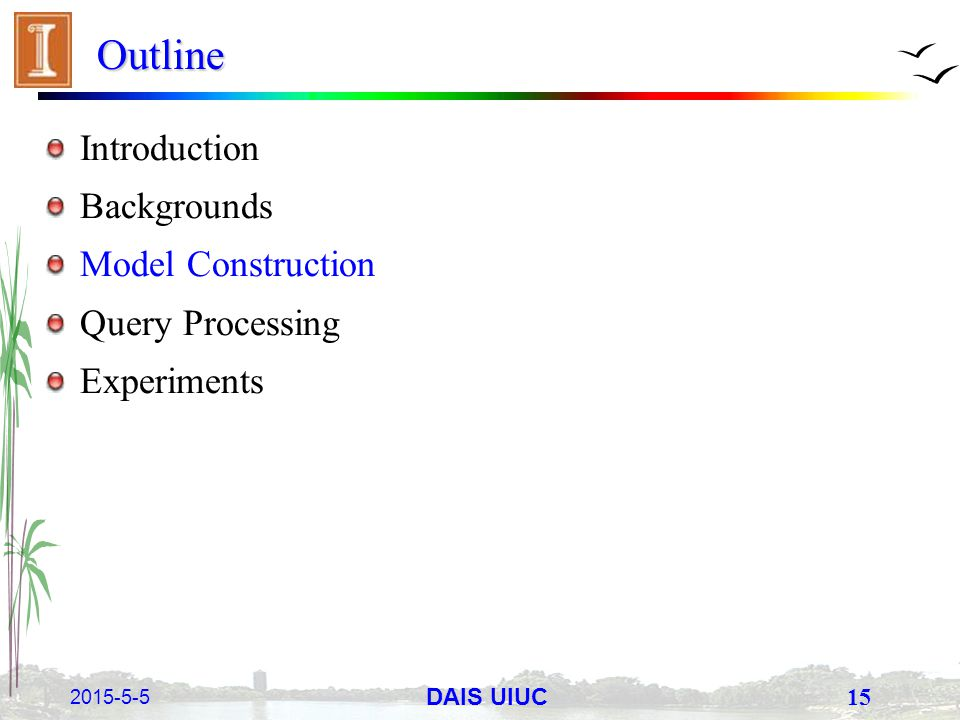 2015-5-5 15 DAIS UIUC Outline Introduction Backgrounds Model Construction Query Processing Experiments