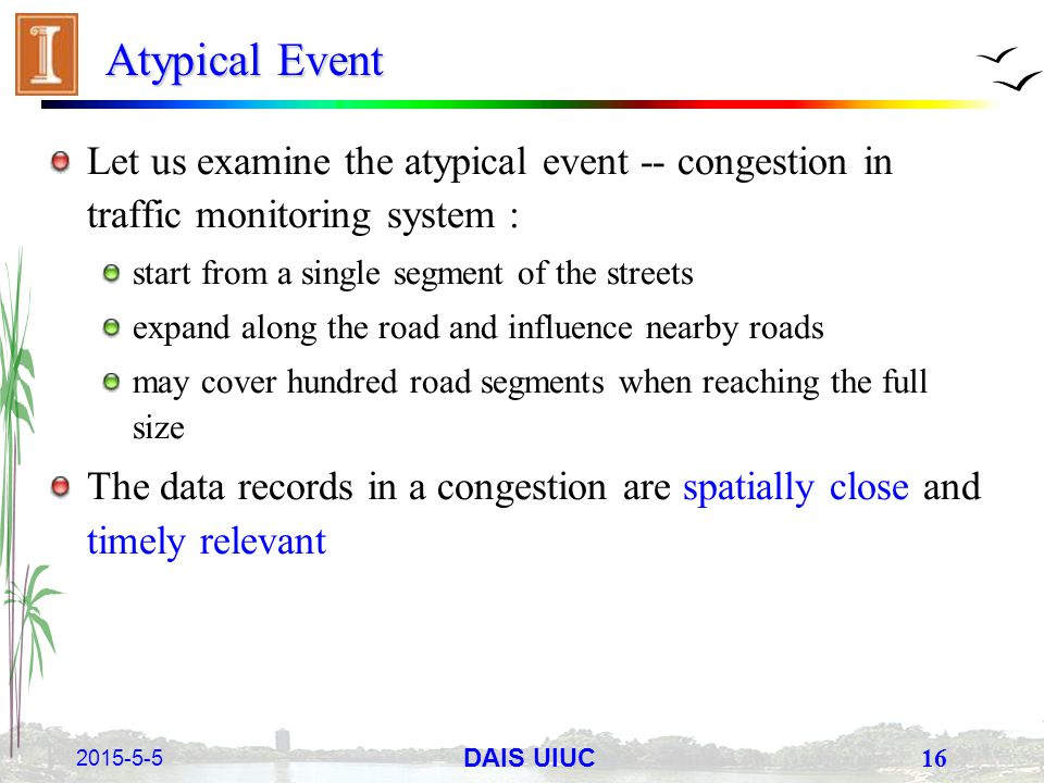 2015-5-5 16 DAIS UIUC Atypical Event Let us examine the atypical event -- congestion in traffic monitoring system : start from a single segment of the