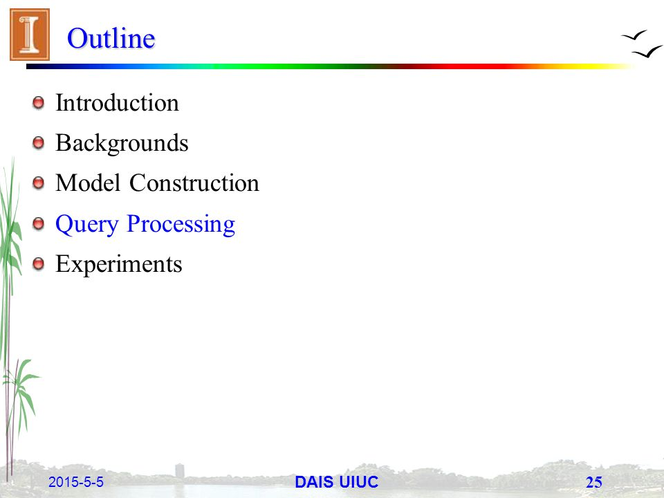 2015-5-5 25 DAIS UIUC Outline Introduction Backgrounds Model Construction Query Processing Experiments