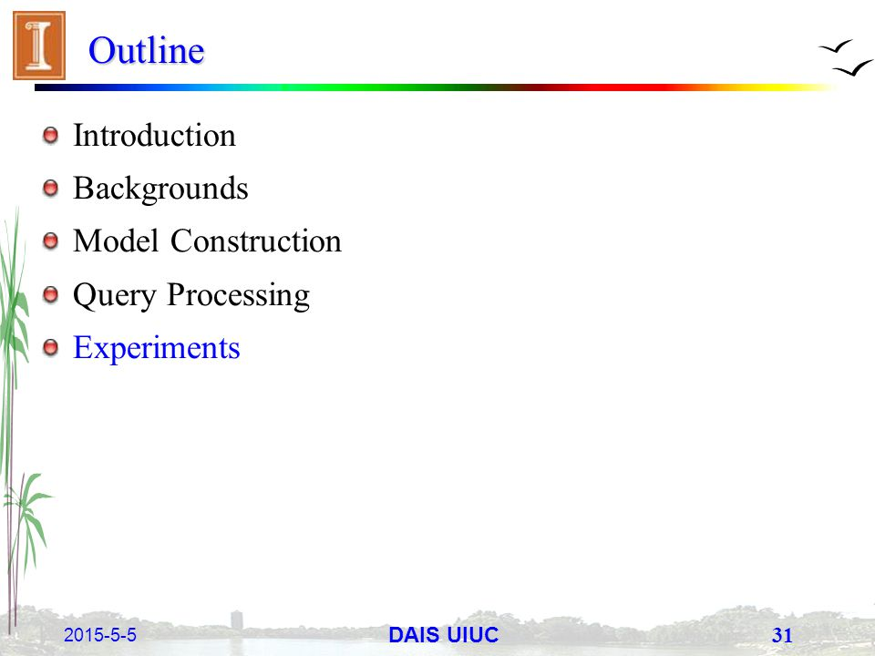 2015-5-5 31 DAIS UIUC Outline Introduction Backgrounds Model Construction Query Processing Experiments