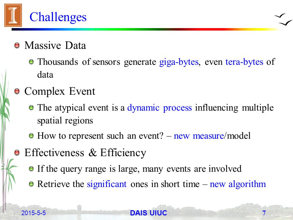 2015-5-5 7 DAIS UIUC Challenges Massive Data Thousands of sensors generate giga-bytes, even tera-bytes of data Complex Event The atypical event is a d
