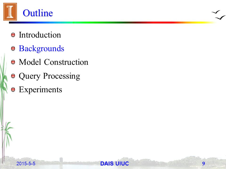 2015-5-5 9 DAIS UIUC Outline Introduction Backgrounds Model Construction Query Processing Experiments