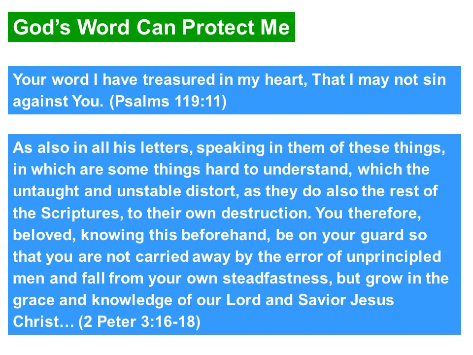 God's Word Can Protect Me As also in all his letters, speaking in them of these things, in which are some things hard to understand, which the untaught and unstable distort, as they do also the rest of the Scriptures, to their own destruction.