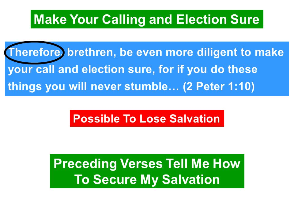 Make Your Calling and Election Sure Therefore, brethren, be even more diligent to make your call and election sure, for if you do these things you will never stumble… (2 Peter 1:10) Possible To Lose Salvation Preceding Verses Tell Me How To Secure My Salvation