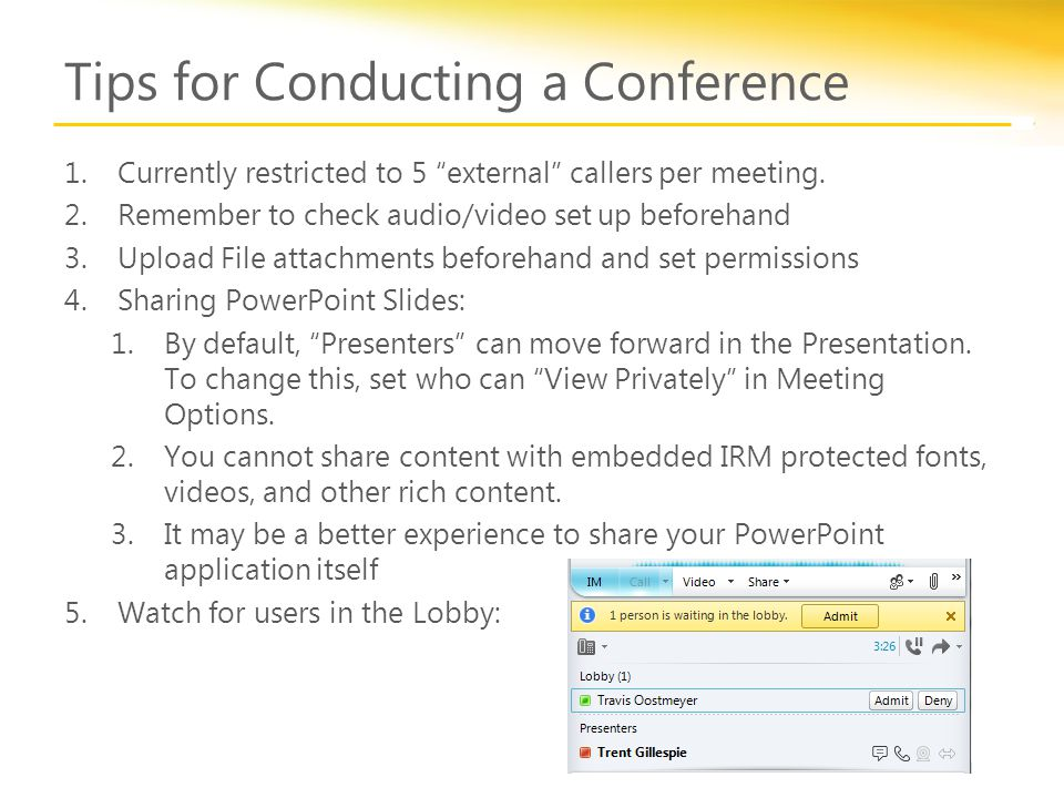 "Tips for Conducting a Conference 1.Currently restricted to 5 ""external"" callers per meeting. 2.Remember to check audio/video set up beforehand 3.Uploa"