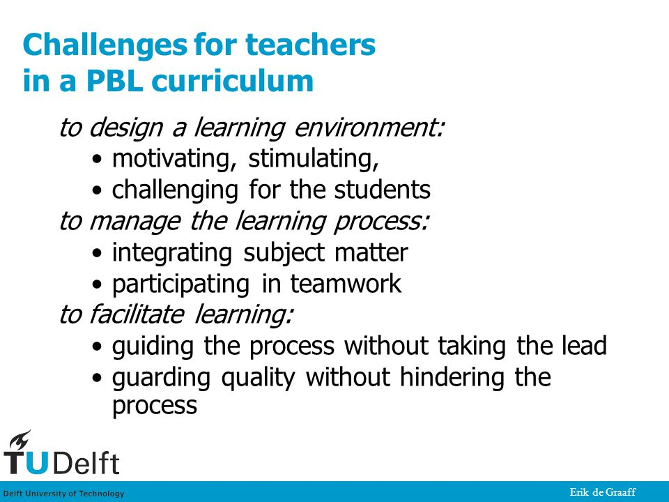 Erik de Graaff Challenges for teachers in a PBL curriculum to design a learning environment: motivating, stimulating, challenging for the students to