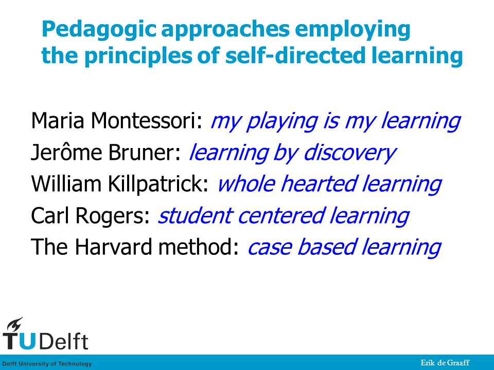 Erik de Graaff Pedagogic approaches employing the principles of self-directed learning Maria Montessori: my playing is my learning Jerôme Bruner: lear