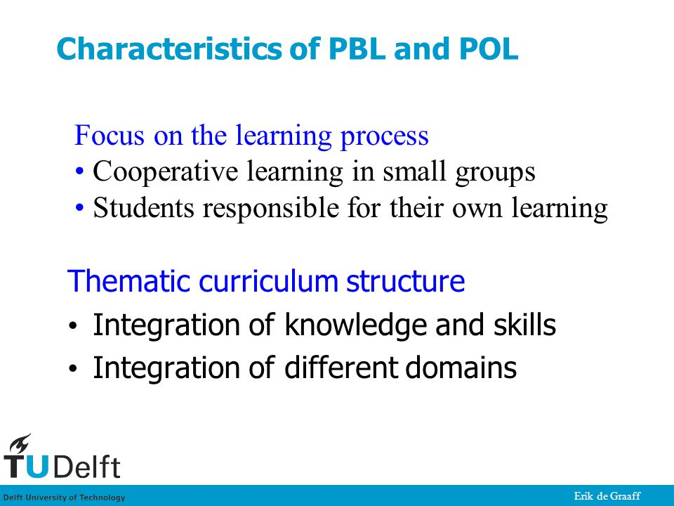 Erik de Graaff Characteristics of PBL and POL Thematic curriculum structure Integration of knowledge and skills Integration of different domains Focus