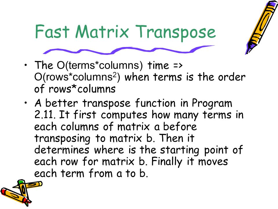 Fast Matrix Transpose The O(terms*columns) time => O(rows*columns 2 ) when terms is the order of rows*columns A better transpose function in Program 2.11.