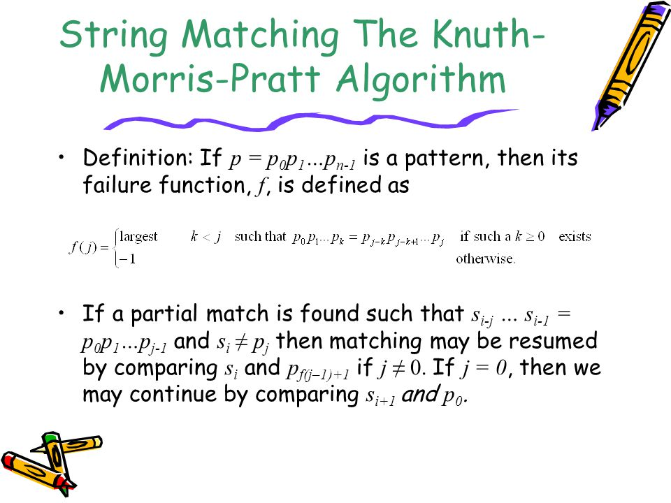 String Matching The Knuth- Morris-Pratt Algorithm Definition: If p = p 0 p 1 …p n-1 is a pattern, then its failure function, f, is defined as If a partial match is found such that s i-j … s i-1 = p 0 p 1 …p j-1 and s i ≠ p j then matching may be resumed by comparing s i and p f(j–1)+1 if j ≠ 0.