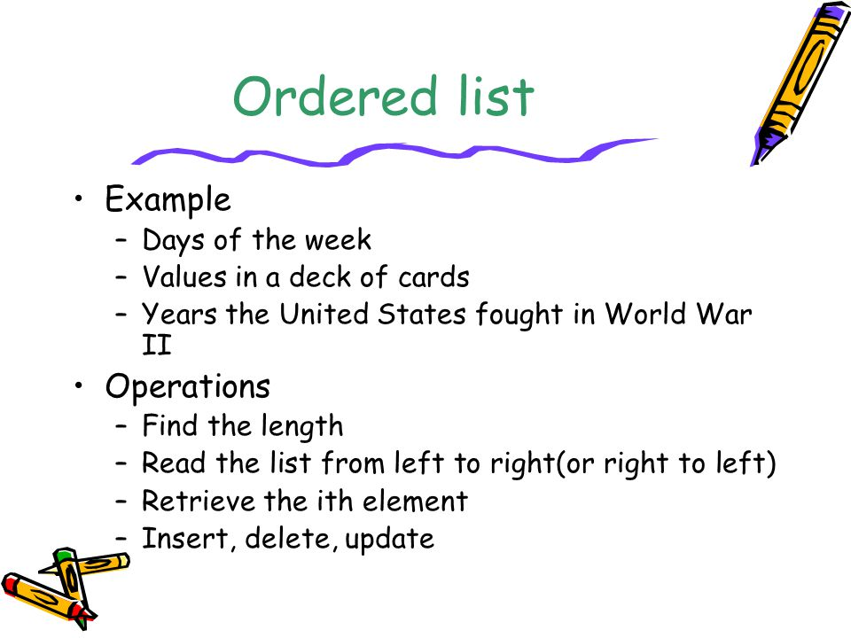 Ordered list Example –Days of the week –Values in a deck of cards –Years the United States fought in World War II Operations –Find the length –Read the list from left to right(or right to left) –Retrieve the ith element –Insert, delete, update