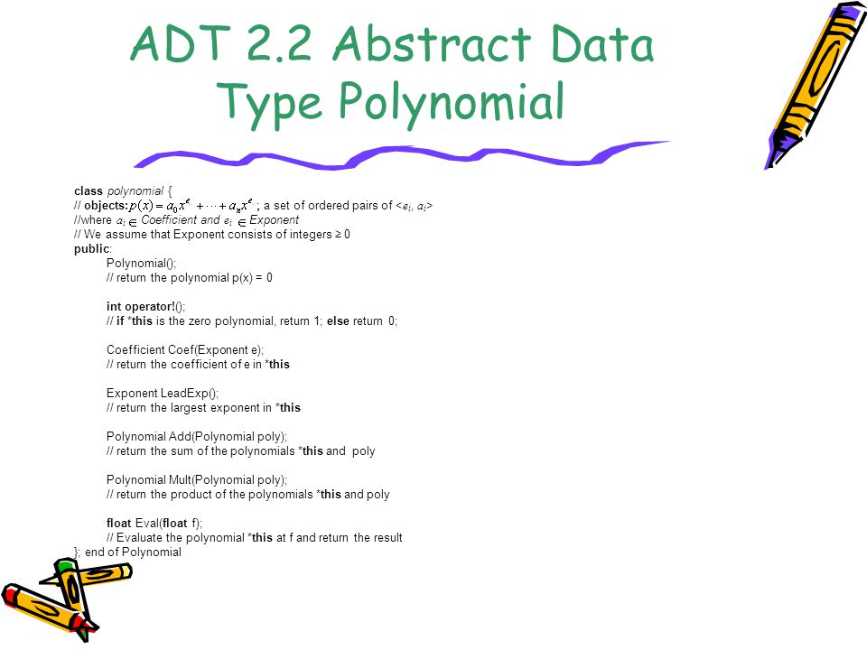 ADT 2.2 Abstract Data Type Polynomial class polynomial { // objects: a set of ordered pairs of //where a i Coefficient and e i Exponent // We assume that Exponent consists of integers ≥ 0 public: Polynomial(); // return the polynomial p(x) = 0 int operator!(); // if *this is the zero polynomial, return 1; else return 0; Coefficient Coef(Exponent e); // return the coefficient of e in *this Exponent LeadExp(); // return the largest exponent in *this Polynomial Add(Polynomial poly); // return the sum of the polynomials *this and poly Polynomial Mult(Polynomial poly); // return the product of the polynomials *this and poly float Eval(float f); // Evaluate the polynomial *this at f and return the result }; end of Polynomial