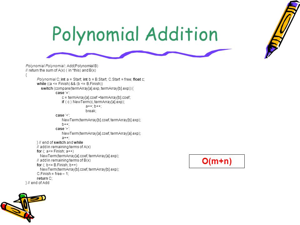 Polynomial Addition Polynomial Polynomial:: Add(Polynomial B) // return the sum of A(x) ( in *this) and B(x) { Polynomial C; int a = Start; int b = B.Start; C.Start = free; float c; while ((a <= Finish) && (b <= B.Finish)) switch (compare(termArray[a].exp, termArray[b].exp)) { case '=': c = termArray[a].coef +termArray[b].coef; if ( c ) NewTerm(c, termArray[a].exp); a++; b++; break; case '<': NewTerm(termArray[b].coef, termArray[b].exp); b++; case '>': NewTerm(termArray[a].coef, termArray[a].exp); a++; } // end of switch and while // add in remaining terms of A(x) for (; a<= Finish; a++) NewTerm(termArray[a].coef, termArray[a].exp); // add in remaining terms of B(x) for (; b<= B.Finish; b++) NewTerm(termArray[b].coef, termArray[b].exp); C.Finish = free – 1; return C; } // end of Add O(m+n)