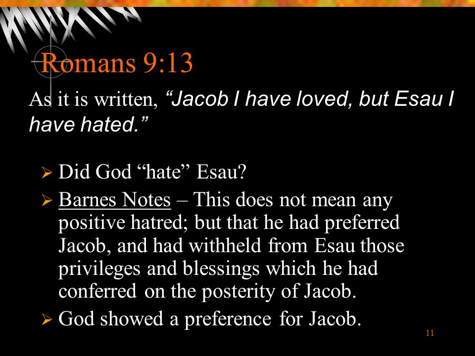 """11 Romans 9:13  Did God """"hate"""" Esau?  Barnes Notes – This does not mean any positive hatred; but that he had preferred Jacob, and had withheld from"""