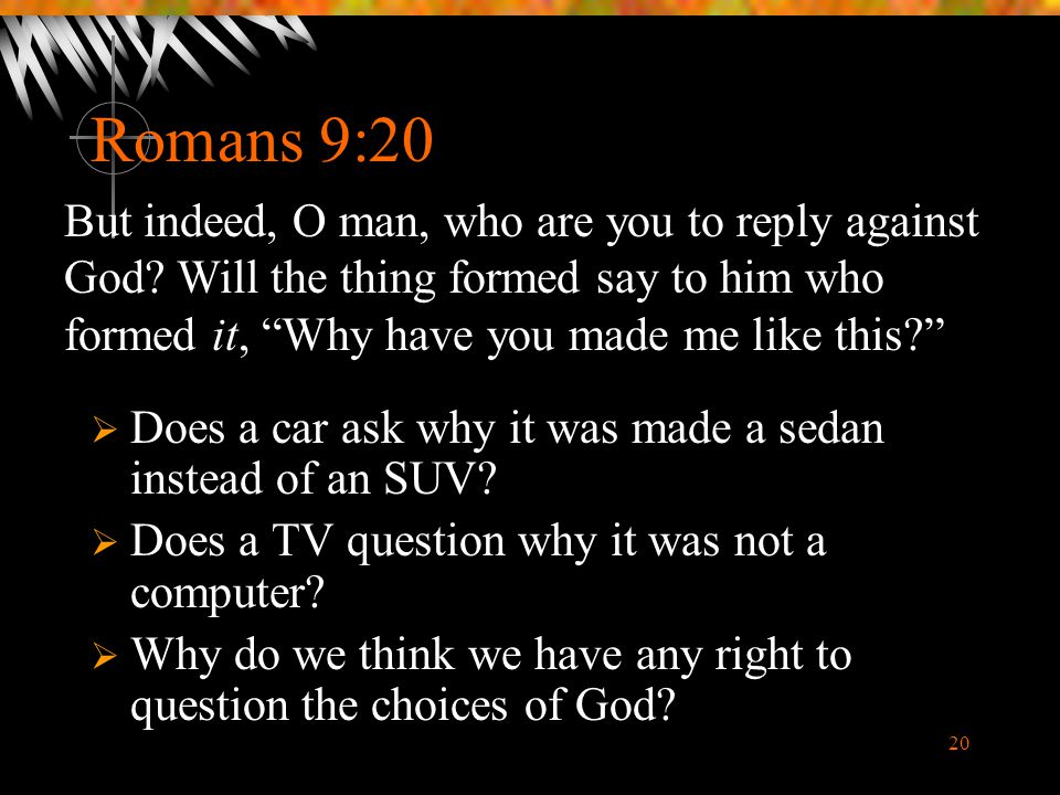 20 Romans 9:20  Does a car ask why it was made a sedan instead of an SUV?  Does a TV question why it was not a computer?  Why do we think we have a