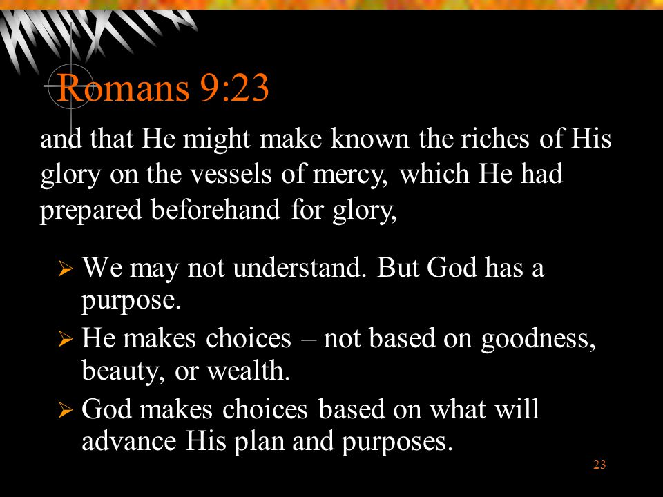 23 Romans 9:23  We may not understand. But God has a purpose.  He makes choices – not based on goodness, beauty, or wealth.  God makes choices base