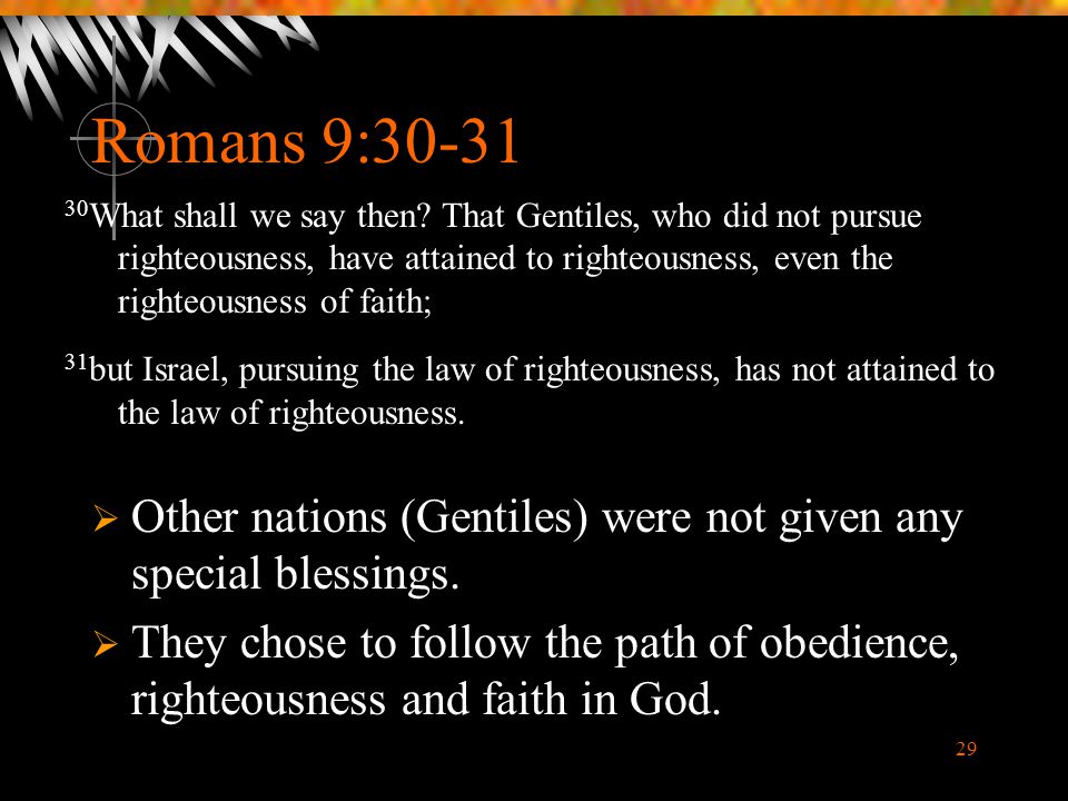 29 Romans 9:30-31  Other nations (Gentiles) were not given any special blessings.  They chose to follow the path of obedience, righteousness and fai
