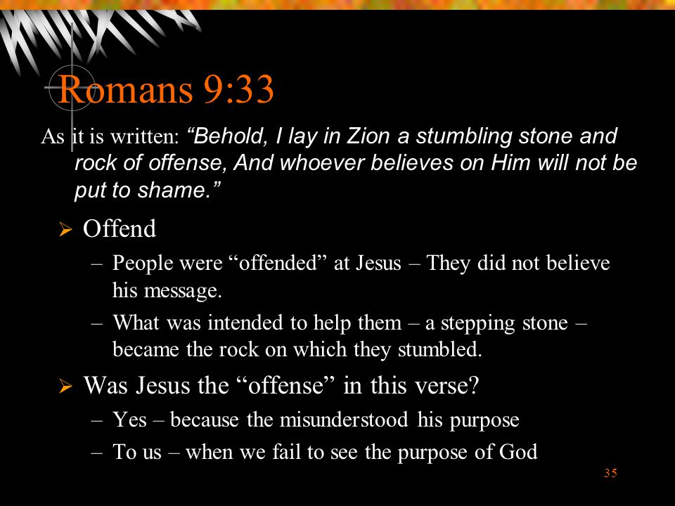"""35 Romans 9:33  Offend –People were """"offended"""" at Jesus – They did not believe his message. –What was intended to help them – a stepping stone – beca"""