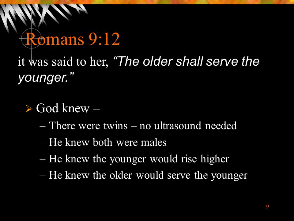 9 Romans 9:12  God knew – –There were twins – no ultrasound needed –He knew both were males –He knew the younger would rise higher –He knew the older