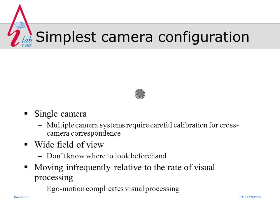 Paul Fitzpatrick lbr-vision Simplest camera configuration  Single camera –Multiple camera systems require careful calibration for cross- camera correspondence  Wide field of view –Don't know where to look beforehand  Moving infrequently relative to the rate of visual processing –Ego-motion complicates visual processing