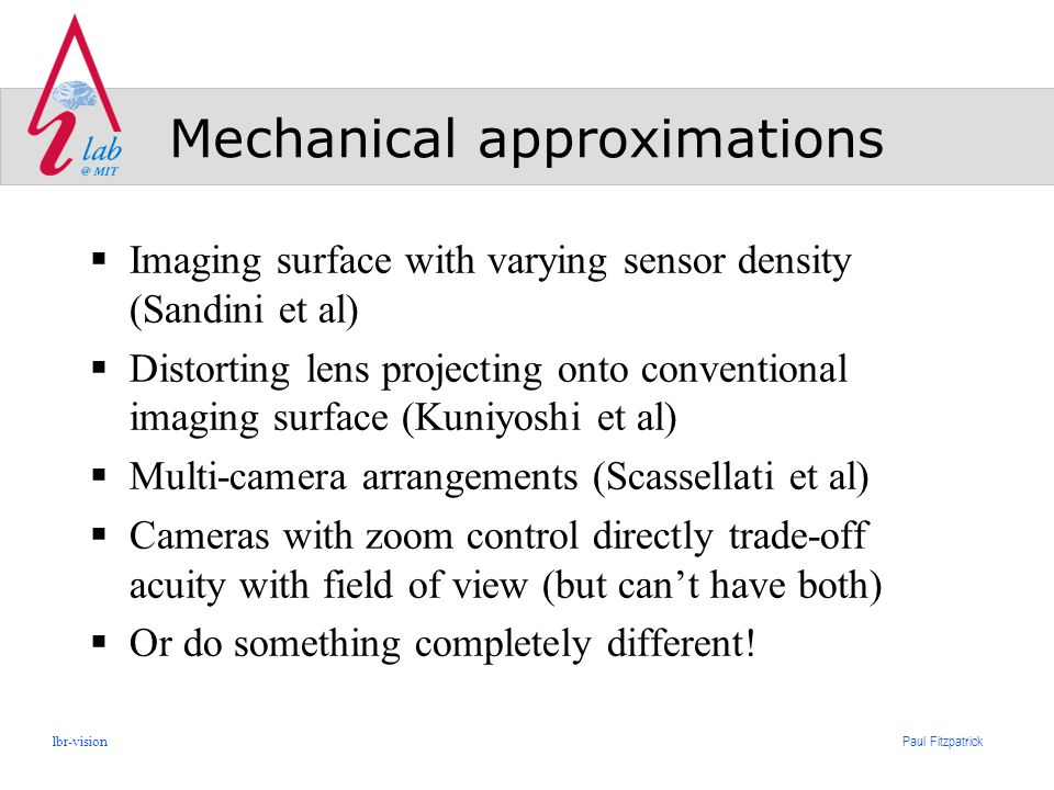 Paul Fitzpatrick lbr-vision Mechanical approximations  Imaging surface with varying sensor density (Sandini et al)  Distorting lens projecting onto conventional imaging surface (Kuniyoshi et al)  Multi-camera arrangements (Scassellati et al)  Cameras with zoom control directly trade-off acuity with field of view (but can't have both)  Or do something completely different!